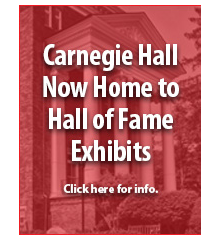 Carnegie Hall Now Home to Hall of Fame Exhibits. Click here for info.